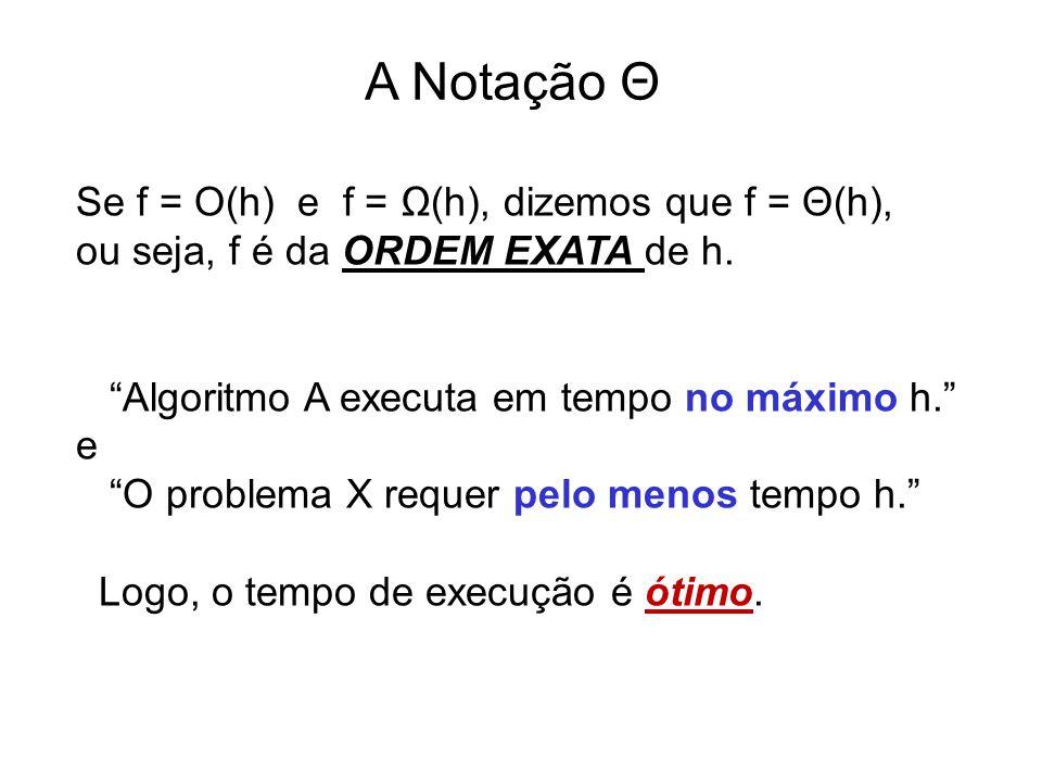 A Notação Θ Se f = O(h) e f = Ω(h), dizemos que f = Θ(h),