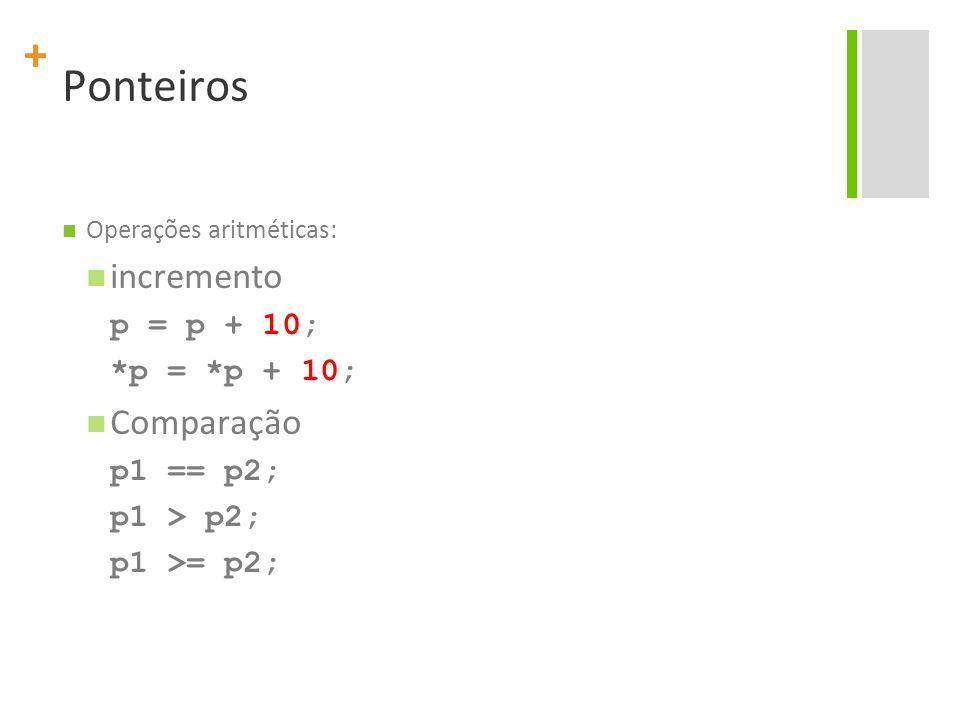Ponteiros incremento Comparação p = p + 10; *p = *p + 10; p1 == p2;