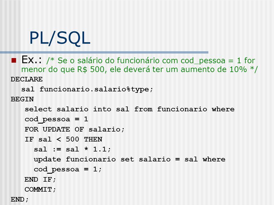 PL/SQL Ex.: /* Se o salário do funcionário com cod_pessoa = 1 for menor do que R$ 500, ele deverá ter um aumento de 10% */