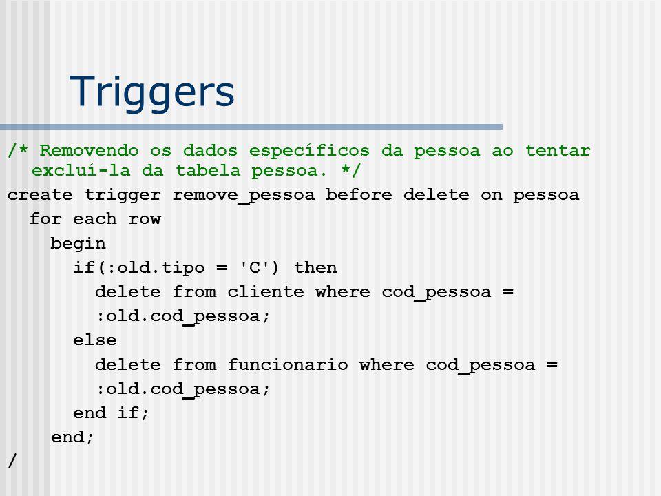 Triggers /* Removendo os dados específicos da pessoa ao tentar excluí-la da tabela pessoa. */ create trigger remove_pessoa before delete on pessoa.