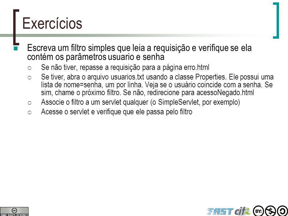 Exercícios Escreva um filtro simples que leia a requisição e verifique se ela contém os parâmetros usuario e senha.