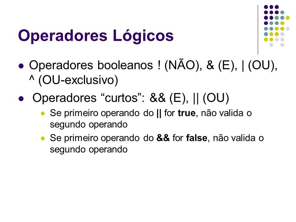 Operadores Lógicos Operadores booleanos ! (NÃO), & (E), | (OU), ^ (OU-exclusivo) Operadores curtos : && (E), || (OU)