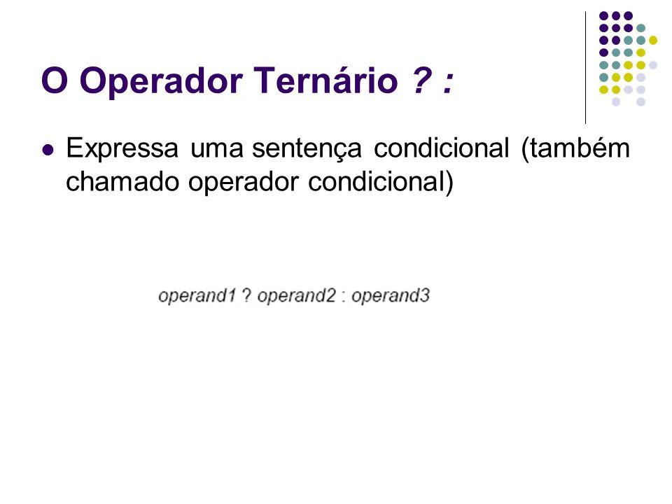 O Operador Ternário : Expressa uma sentença condicional (também chamado operador condicional)
