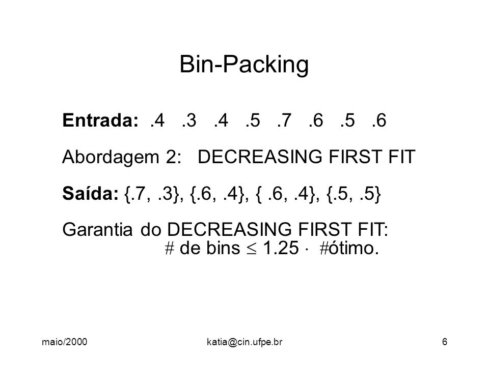 Bin-Packing Entrada: .4 .3 .4 .5 .7 .6 .5 .6. Abordagem 2: DECREASING FIRST FIT. Saída: {.7, .3}, {.6, .4}, { .6, .4}, {.5, .5}
