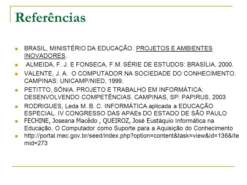 Referências BRASIL, MINISTÉRIO DA EDUCAÇÃO. PROJETOS E AMBIENTES INOVADORES. ALMEIDA, F. J. E FONSECA, F.M. SÉRIE DE ESTUDOS: BRASÍLIA, 2000.