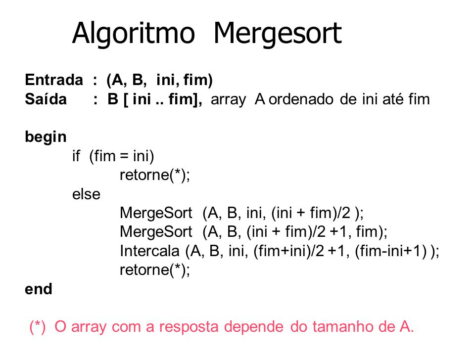 Algoritmo Mergesort Entrada : (A, B, ini, fim)