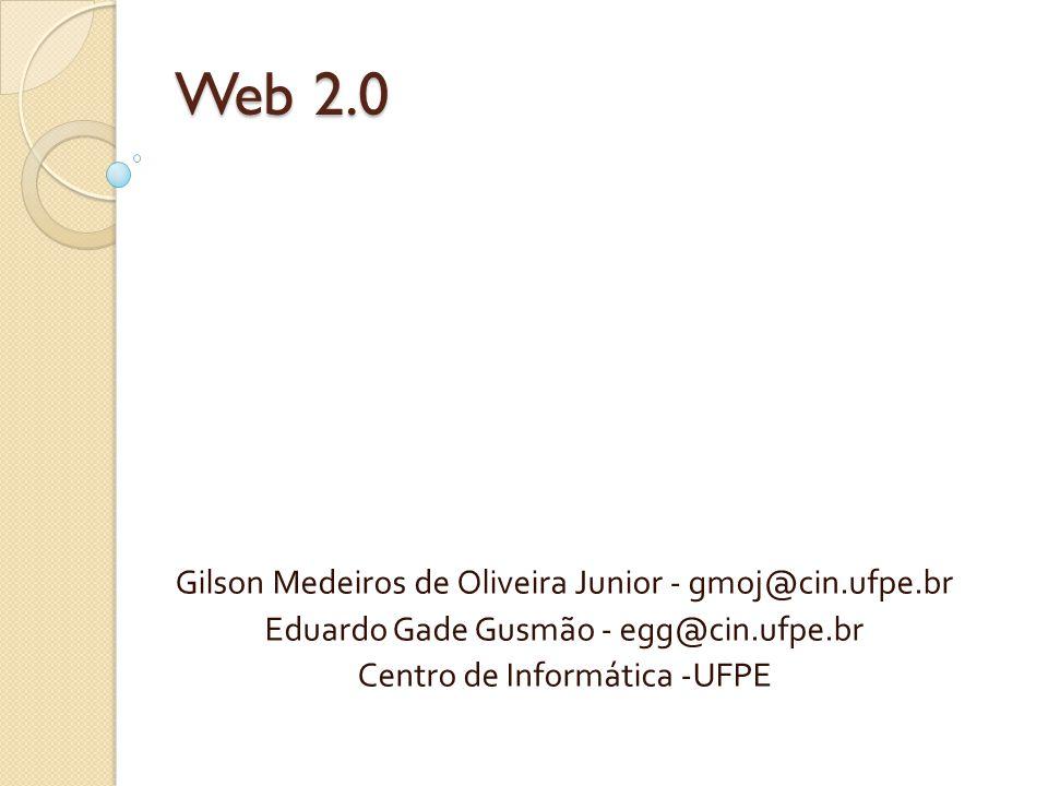 Web 2.0 Gilson Medeiros de Oliveira Junior - gmoj@cin.ufpe.br