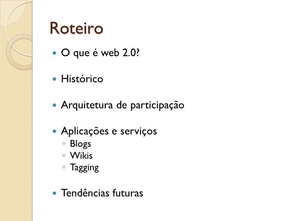 Roteiro O que é web 2.0 Histórico Arquitetura de participação