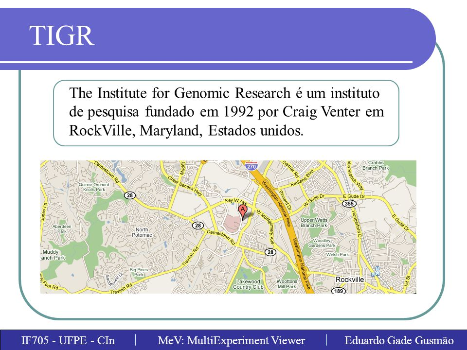 TIGR The Institute for Genomic Research é um instituto de pesquisa fundado em 1992 por Craig Venter em RockVille, Maryland, Estados unidos.