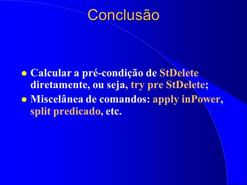 Conclusão Calcular a pré-condição de StDelete diretamente, ou seja, try pre StDelete; Miscelânea de comandos: apply inPower, split predicado, etc.