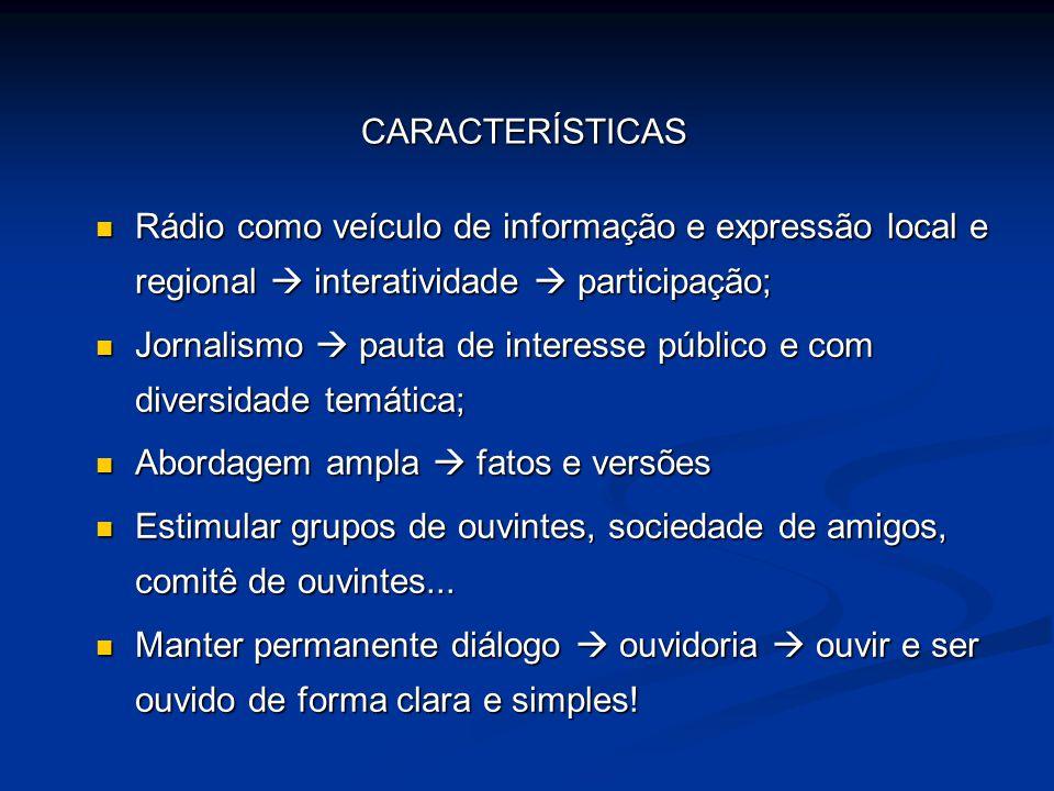 CARACTERÍSTICAS Rádio como veículo de informação e expressão local e regional  interatividade  participação;