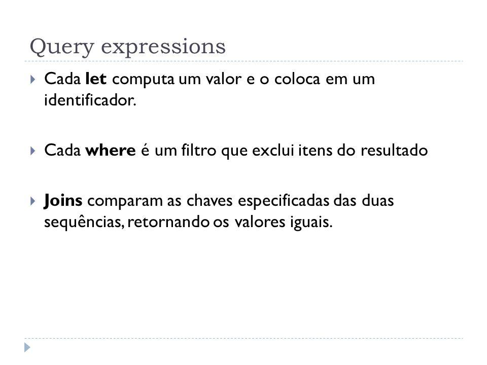 Query expressions Cada let computa um valor e o coloca em um identificador. Cada where é um filtro que exclui itens do resultado.