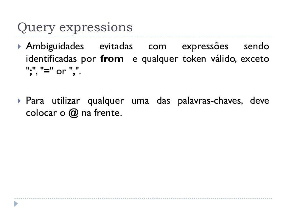 Query expressions Ambiguidades evitadas com expressões sendo identificadas por from e qualquer token válido, exceto ; , = or , .