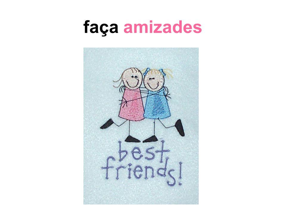 faça amizades Amigos são úteis nas horas difíceis: desabafar, conversar, brincar... Orientador como amigo.