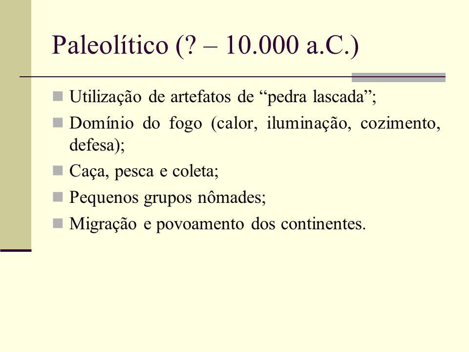 Paleolítico ( – 10.000 a.C.) Utilização de artefatos de pedra lascada ; Domínio do fogo (calor, iluminação, cozimento, defesa);