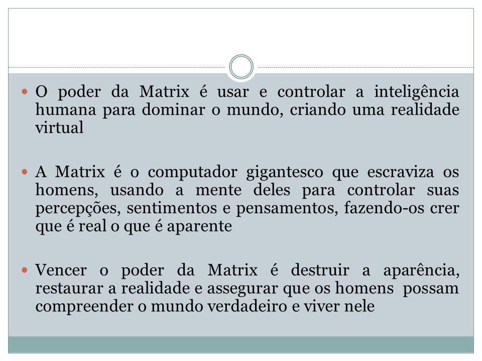 O poder da Matrix é usar e controlar a inteligência humana para dominar o mundo, criando uma realidade virtual