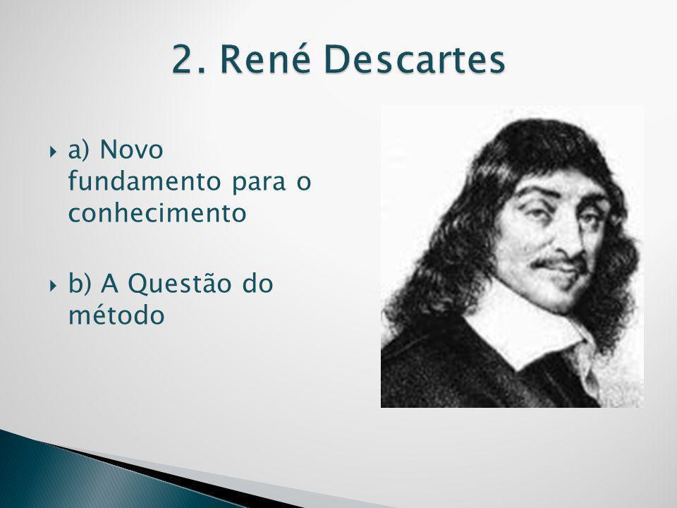 2. René Descartes a) Novo fundamento para o conhecimento
