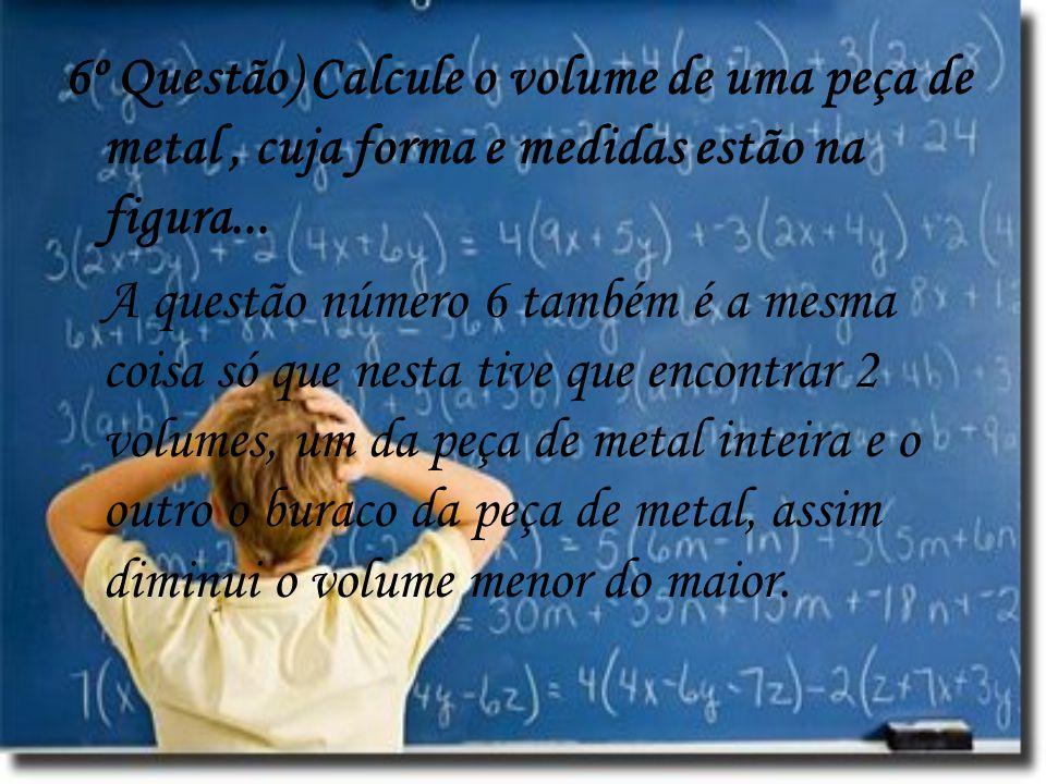 6º Questão) Calcule o volume de uma peça de metal , cuja forma e medidas estão na figura...