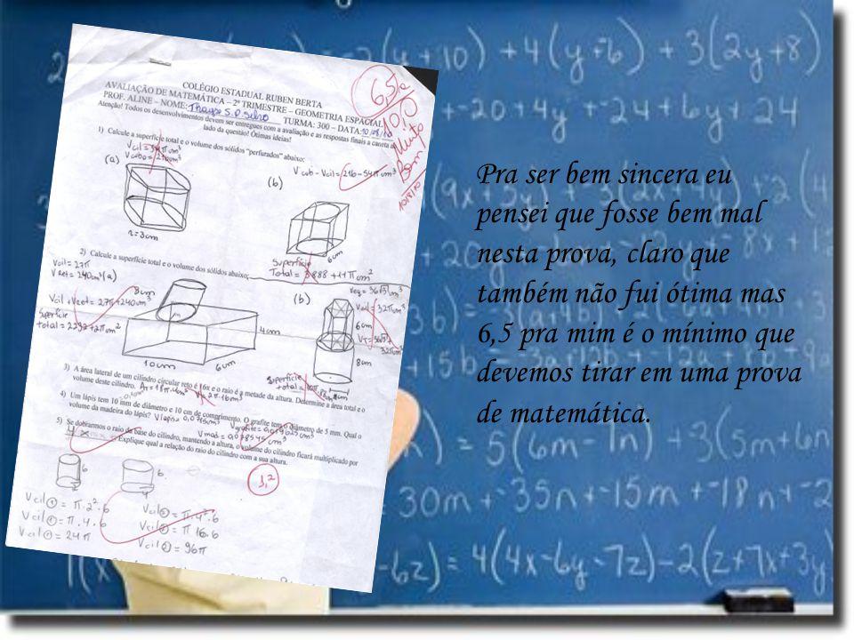 Pra ser bem sincera eu pensei que fosse bem mal nesta prova, claro que também não fui ótima mas 6,5 pra mim é o mínimo que devemos tirar em uma prova de matemática.