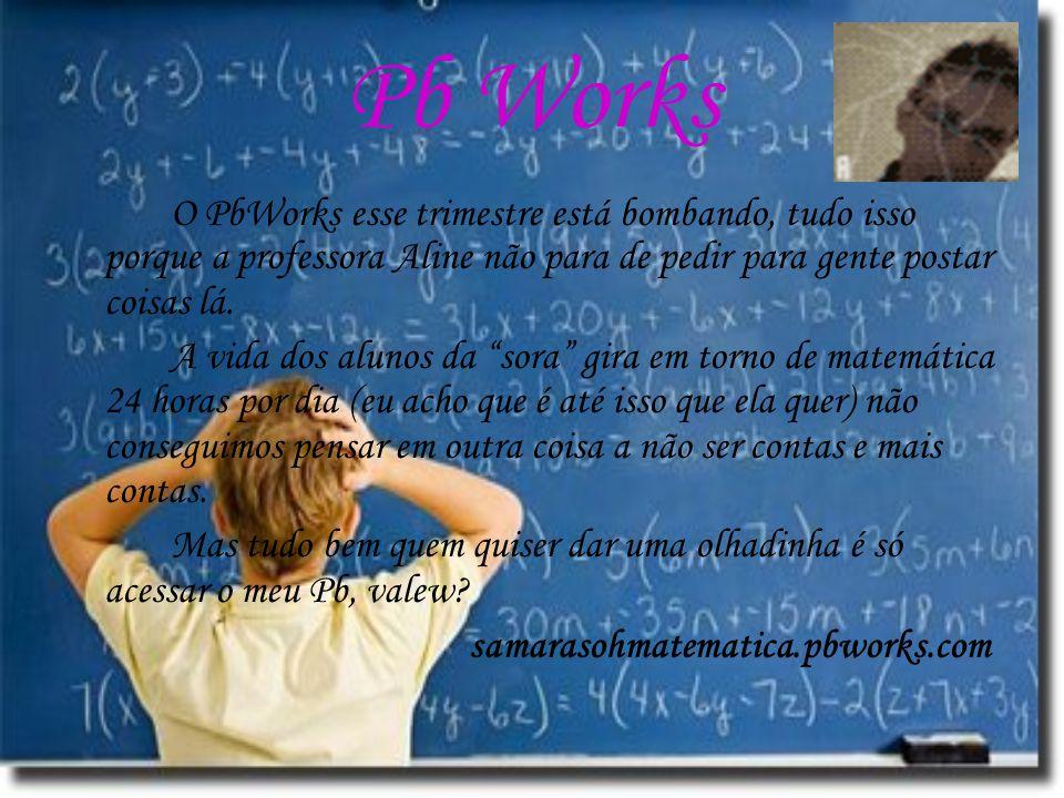 Pb Works O PbWorks esse trimestre está bombando, tudo isso porque a professora Aline não para de pedir para gente postar coisas lá.
