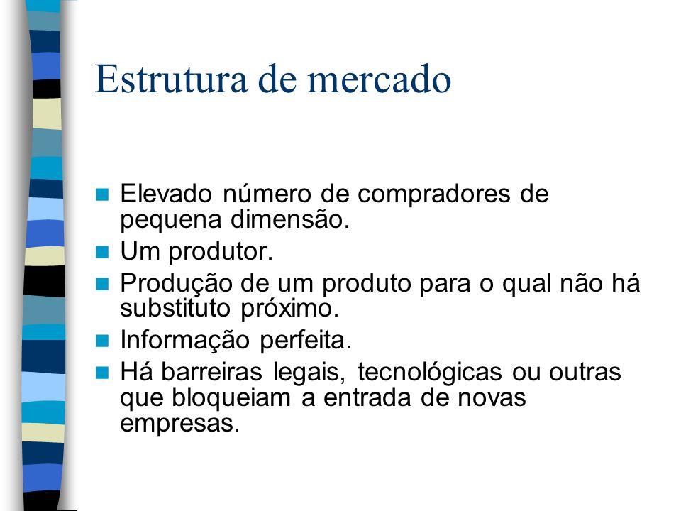 Estrutura de mercado Elevado número de compradores de pequena dimensão. Um produtor. Produção de um produto para o qual não há substituto próximo.
