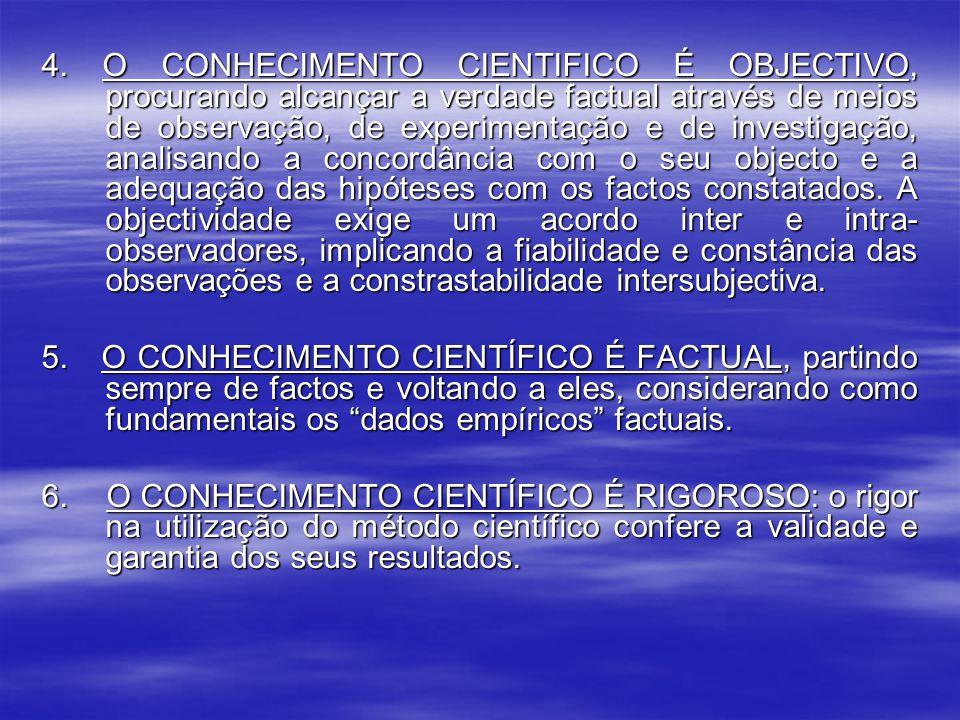 4. O CONHECIMENTO CIENTIFICO É OBJECTIVO, procurando alcançar a verdade factual através de meios de observação, de experimentação e de investigação, analisando a concordância com o seu objecto e a adequação das hipóteses com os factos constatados. A objectividade exige um acordo inter e intra-observadores, implicando a fiabilidade e constância das observações e a constrastabilidade intersubjectiva.