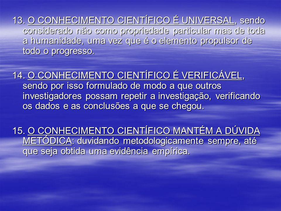 13. O CONHECIMENTO CIENTÍFICO É UNIVERSAL, sendo considerado não como propriedade particular mas de toda a humanidade, uma vez que é o elemento propulsor de todo o progresso.