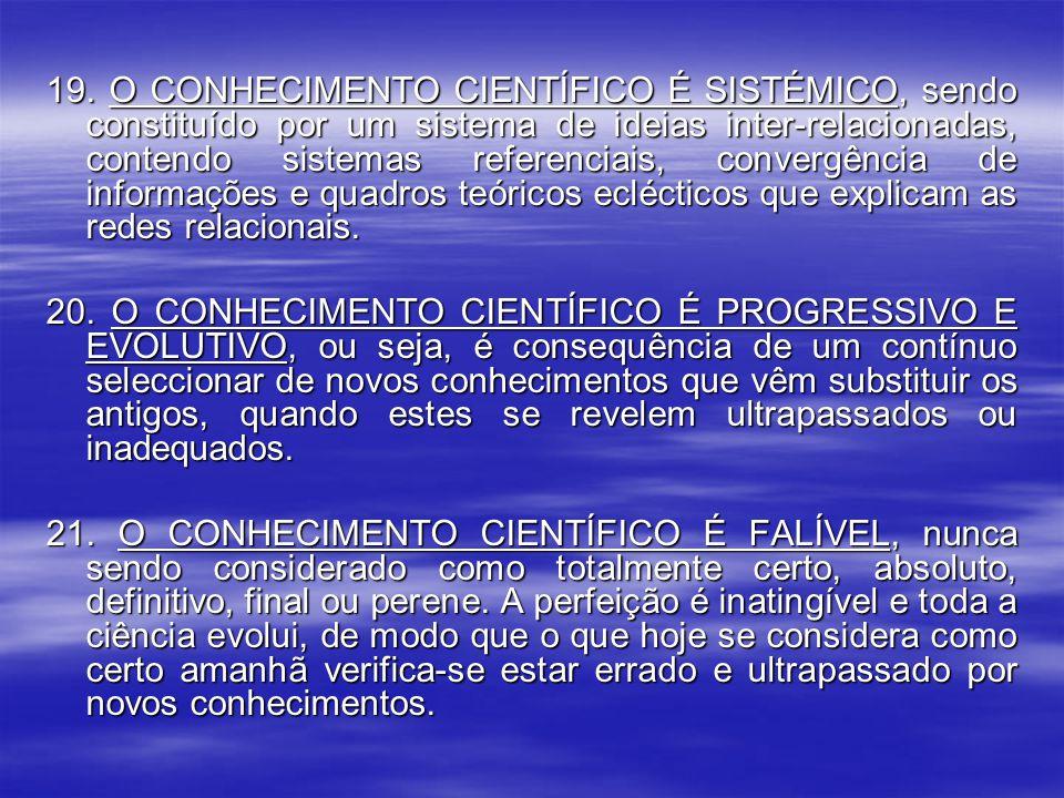 19. O CONHECIMENTO CIENTÍFICO É SISTÉMICO, sendo constituído por um sistema de ideias inter-relacionadas, contendo sistemas referenciais, convergência de informações e quadros teóricos eclécticos que explicam as redes relacionais.