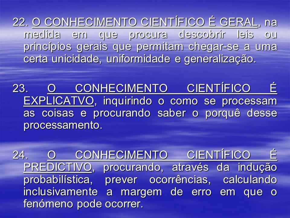22. O CONHECIMENTO CIENTÍFICO É GERAL, na medida em que procura descobrir leis ou princípios gerais que permitam chegar-se a uma certa unicidade, uniformidade e generalização.