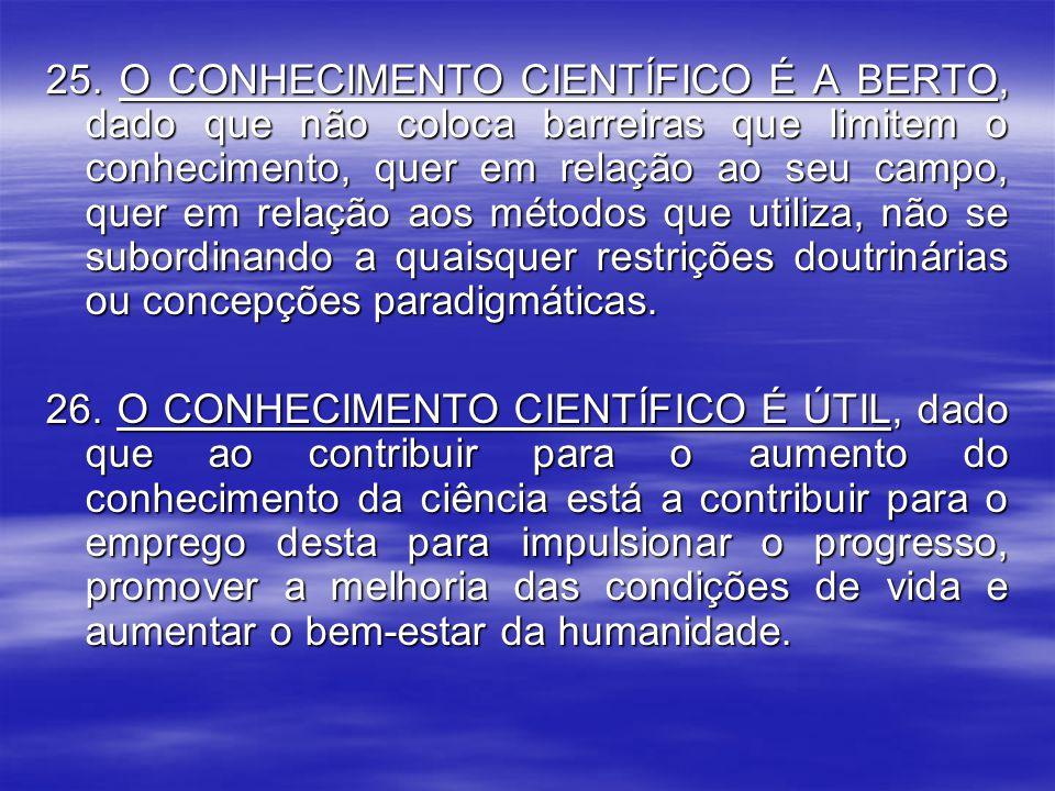 25. O CONHECIMENTO CIENTÍFICO É A BERTO, dado que não coloca barreiras que limitem o conhecimento, quer em relação ao seu campo, quer em relação aos métodos que utiliza, não se subordinando a quaisquer restrições doutrinárias ou concepções paradigmáticas.