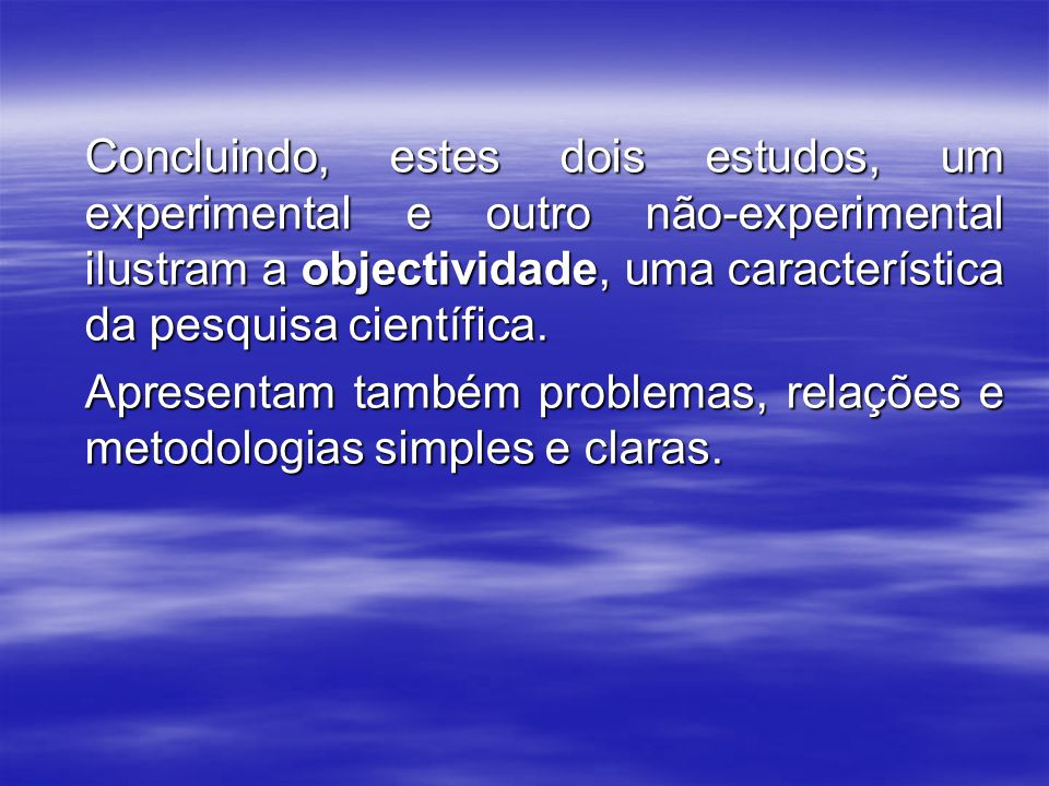 Concluindo, estes dois estudos, um experimental e outro não-experimental ilustram a objectividade, uma característica da pesquisa científica.