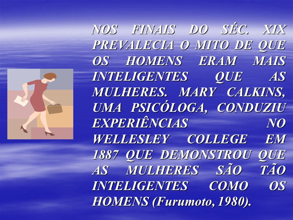 NOS FINAIS DO SÉC. XIX PREVALECIA O MITO DE QUE OS HOMENS ERAM MAIS INTELIGENTES QUE AS MULHERES.