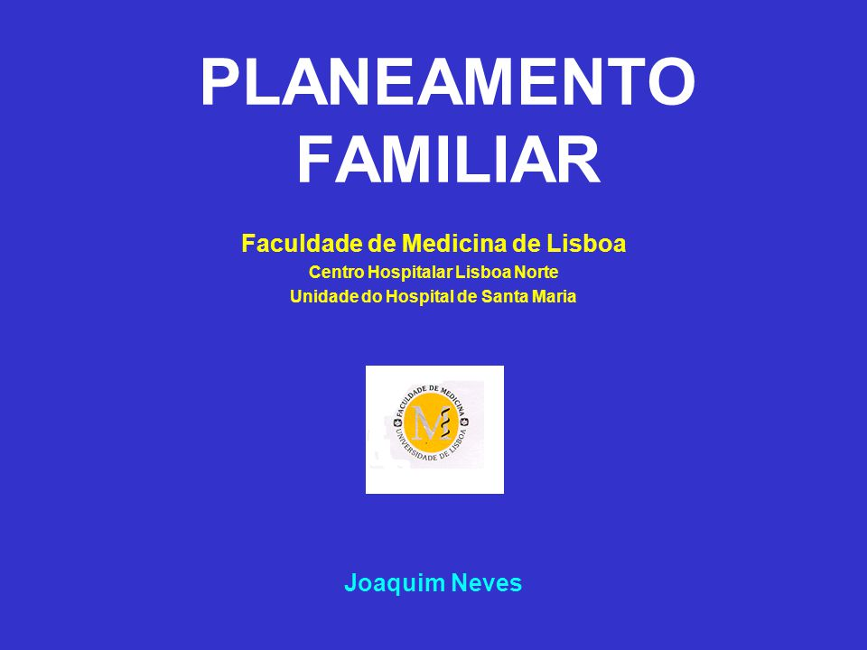 PLANEAMENTO FAMILIAR Faculdade de Medicina de Lisboa Joaquim Neves
