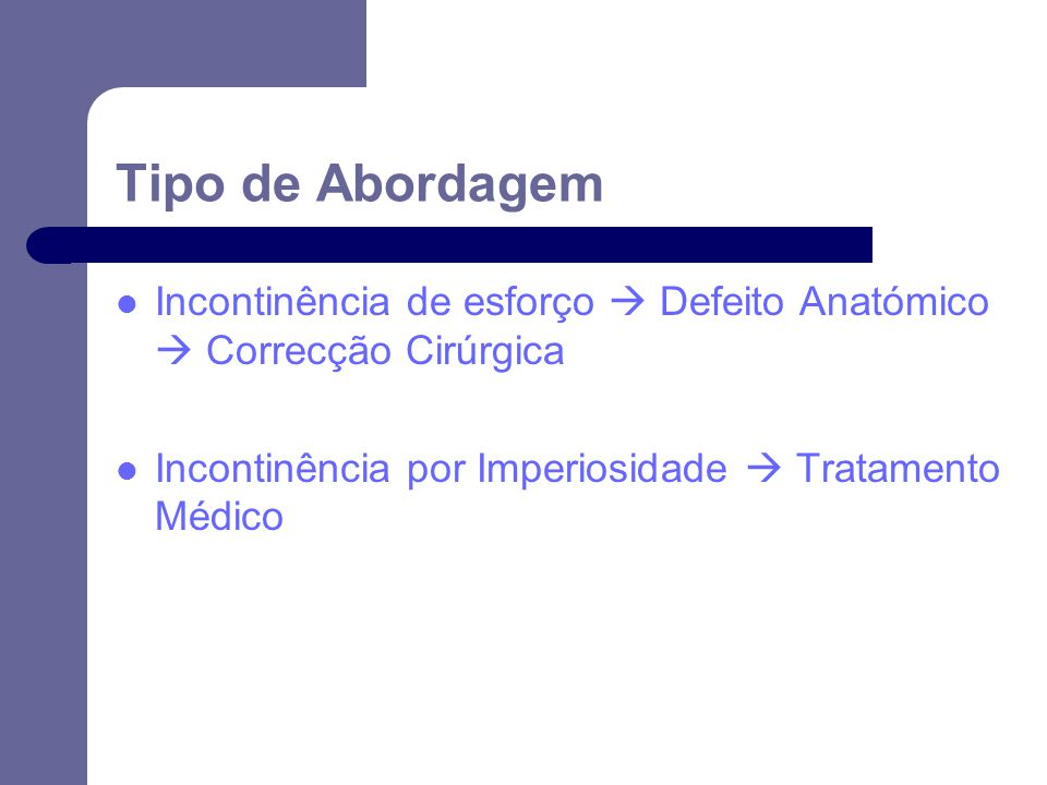 Tipo de Abordagem Incontinência de esforço  Defeito Anatómico  Correcção Cirúrgica.