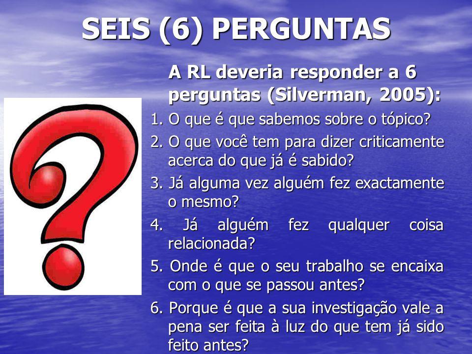 SEIS (6) PERGUNTAS A RL deveria responder a 6 perguntas (Silverman, 2005): 1. O que é que sabemos sobre o tópico