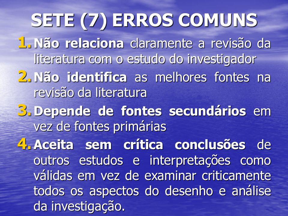 SETE (7) ERROS COMUNS Não relaciona claramente a revisão da literatura com o estudo do investigador.