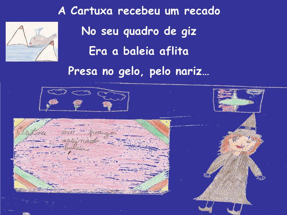 A Cartuxa recebeu um recado No seu quadro de giz Era a baleia aflita Presa no gelo, pelo nariz…