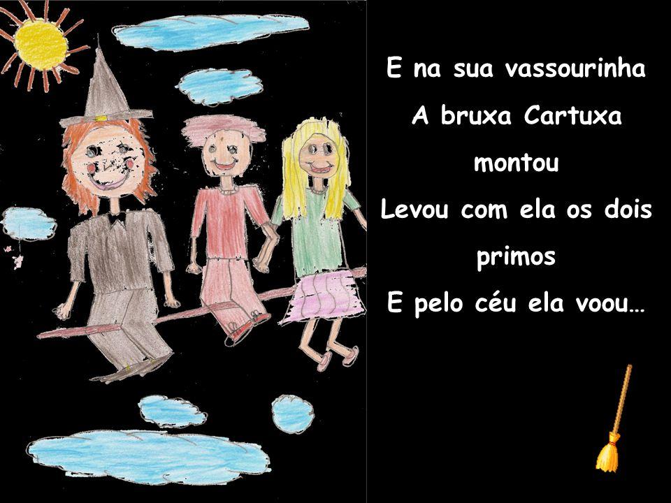 E na sua vassourinha A bruxa Cartuxa montou Levou com ela os dois primos E pelo céu ela voou…