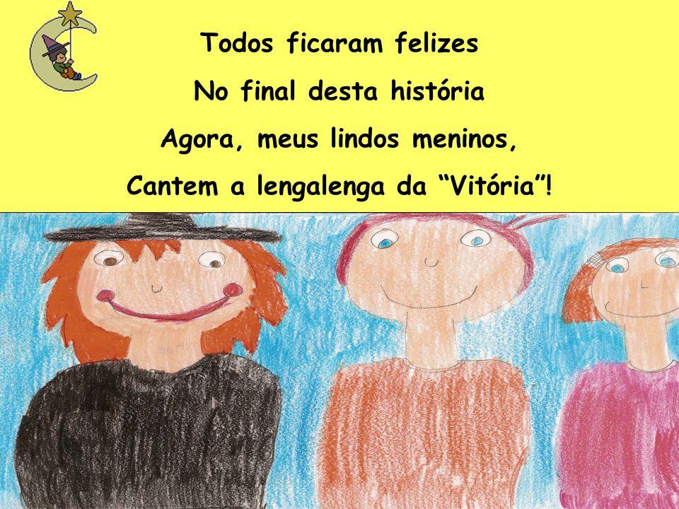 Todos ficaram felizes No final desta história Agora, meus lindos meninos, Cantem a lengalenga da Vitória !