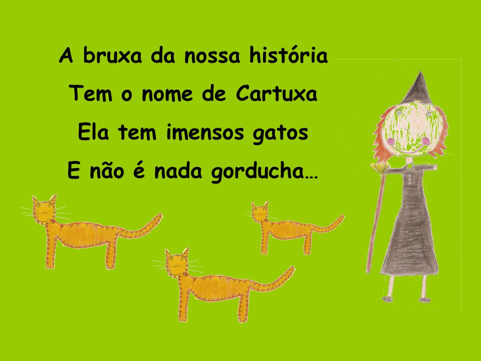 A bruxa da nossa história Tem o nome de Cartuxa Ela tem imensos gatos E não é nada gorducha…