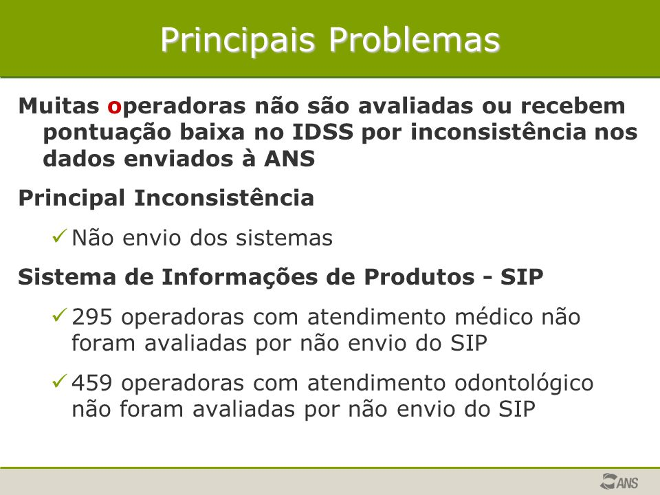 Principais Problemas Muitas operadoras não são avaliadas ou recebem pontuação baixa no IDSS por inconsistência nos dados enviados à ANS.