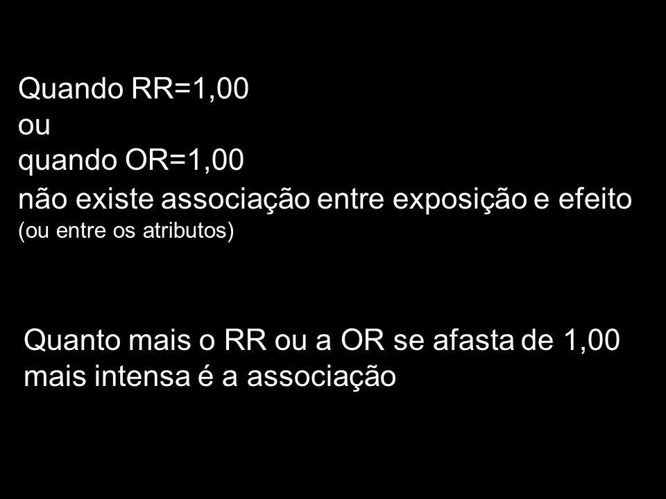 Quando RR=1,00 ou. quando OR=1,00. não existe associação entre exposição e efeito (ou entre os atributos)
