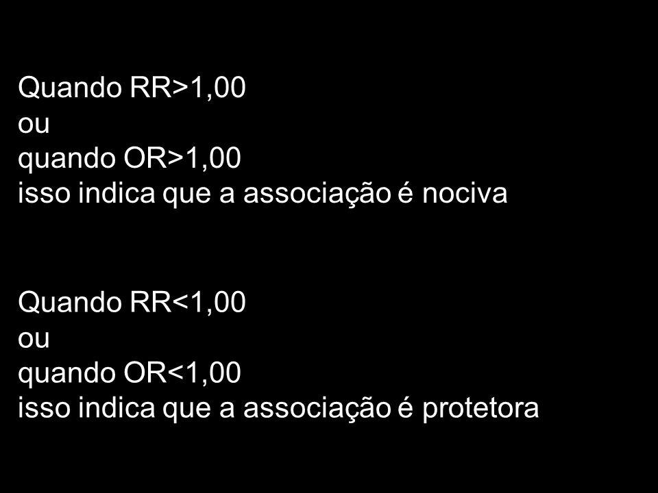 Quando RR>1,00 ou. quando OR>1,00. isso indica que a associação é nociva. Quando RR<1,00. ou. quando OR<1,00.