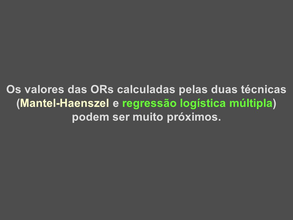 Os valores das ORs calculadas pelas duas técnicas (Mantel-Haenszel e regressão logística múltipla) podem ser muito próximos.