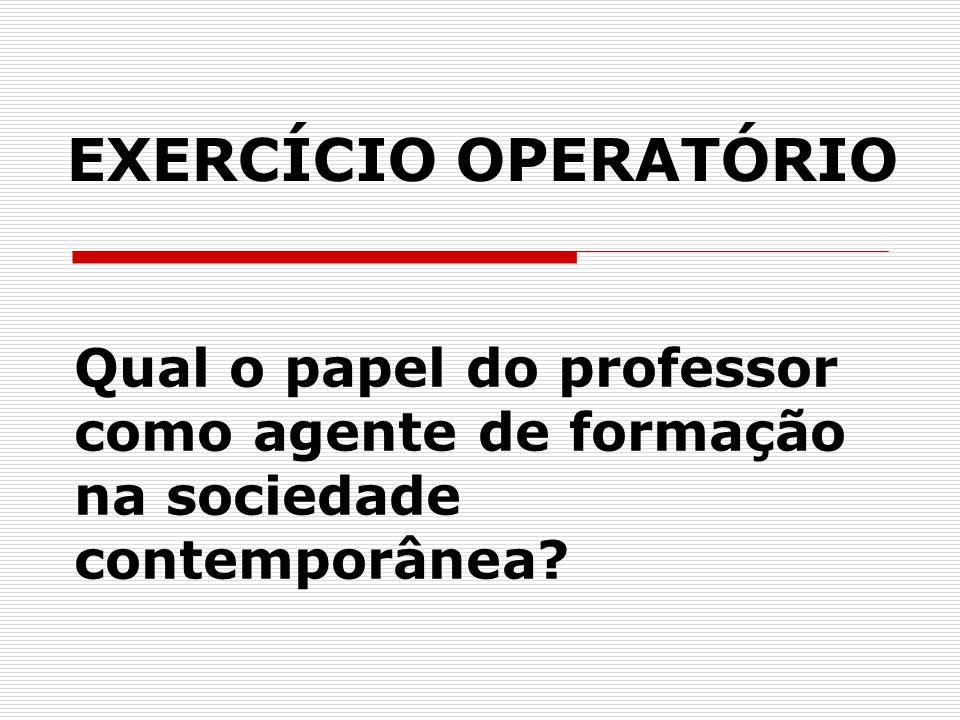 EXERCÍCIO OPERATÓRIO Qual o papel do professor como agente de formação na sociedade contemporânea