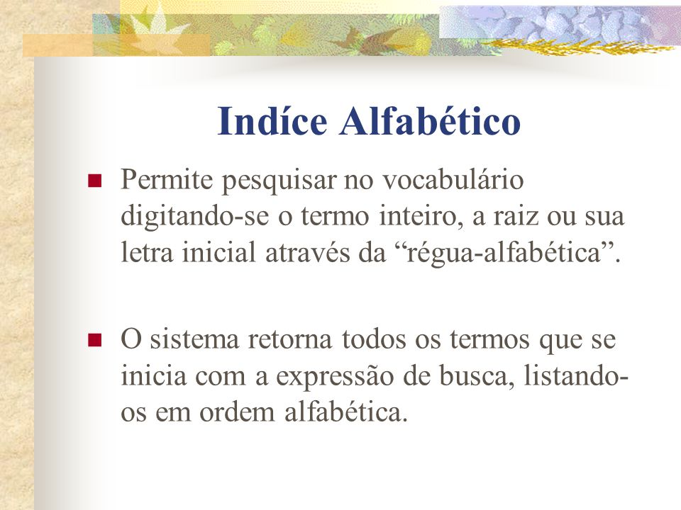 Indíce Alfabético Permite pesquisar no vocabulário digitando-se o termo inteiro, a raiz ou sua letra inicial através da régua-alfabética .