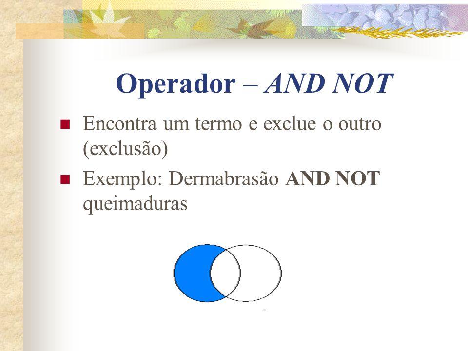 Operador – AND NOT Encontra um termo e exclue o outro (exclusão)