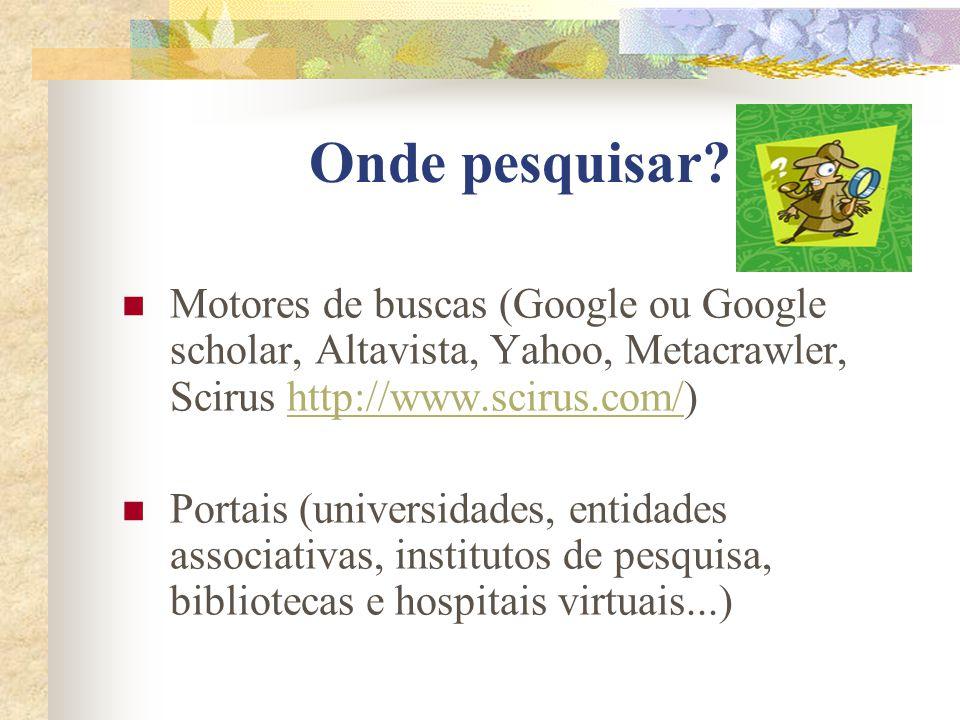 Onde pesquisar Motores de buscas (Google ou Google scholar, Altavista, Yahoo, Metacrawler, Scirus http://www.scirus.com/)