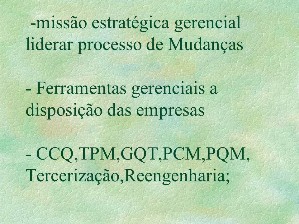 -missão estratégica gerencial liderar processo de Mudanças - Ferramentas gerenciais a disposição das empresas - CCQ,TPM,GQT,PCM,PQM, Tercerização,Reengenharia;