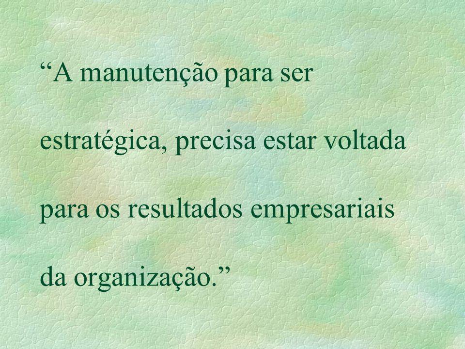 A manutenção para ser estratégica, precisa estar voltada para os resultados empresariais da organização.